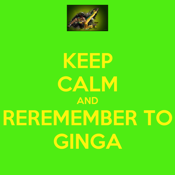 KEEP CALM AND REREMEMBER TO GINGA