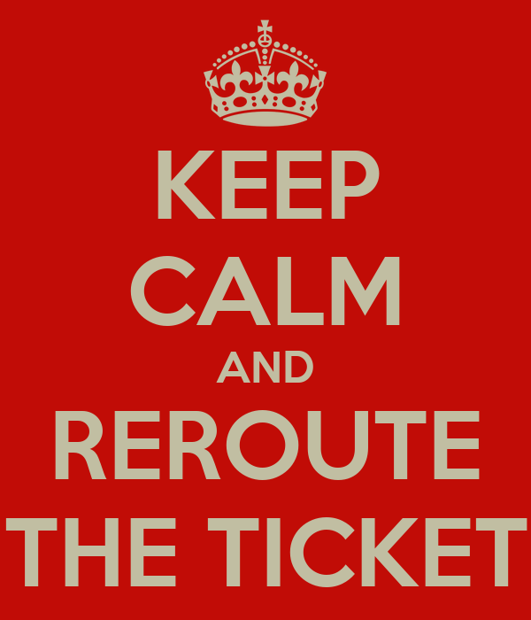 KEEP CALM AND REROUTE THE TICKET
