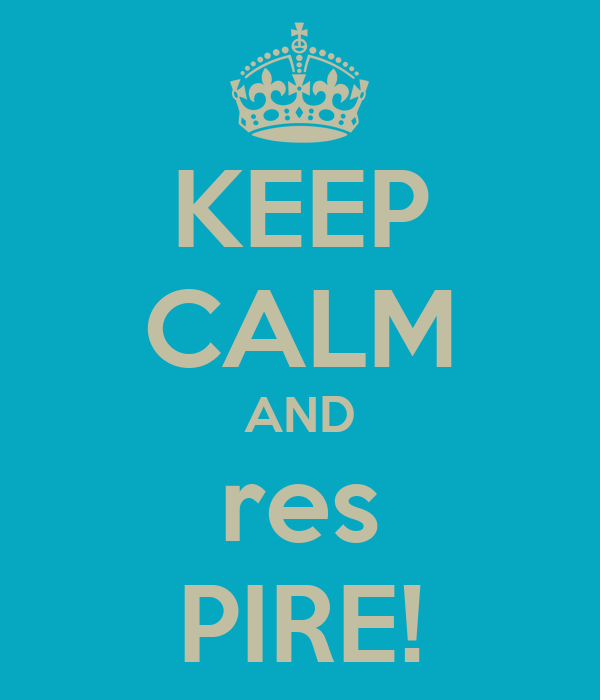 KEEP CALM AND res PIRE!