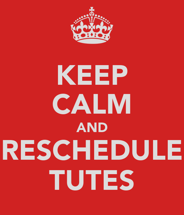 KEEP CALM AND RESCHEDULE TUTES