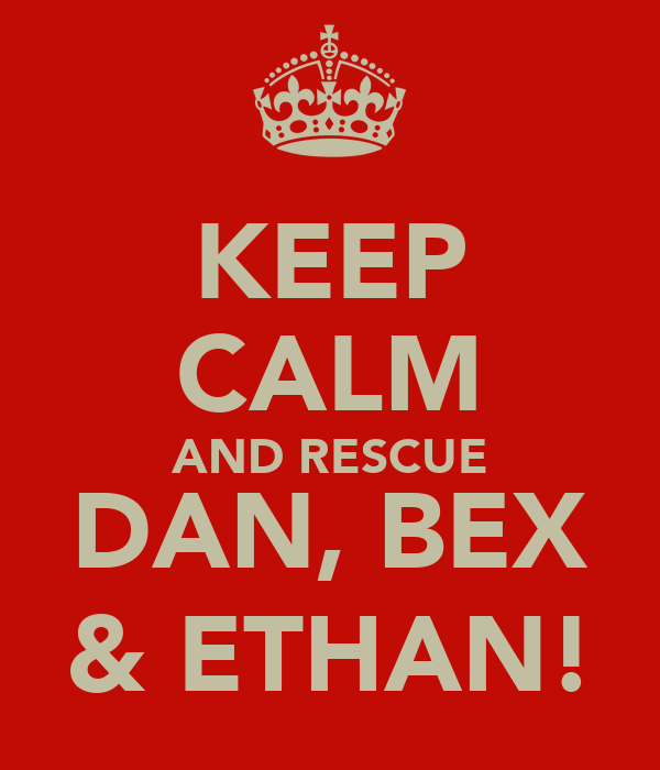 KEEP CALM AND RESCUE DAN, BEX & ETHAN!