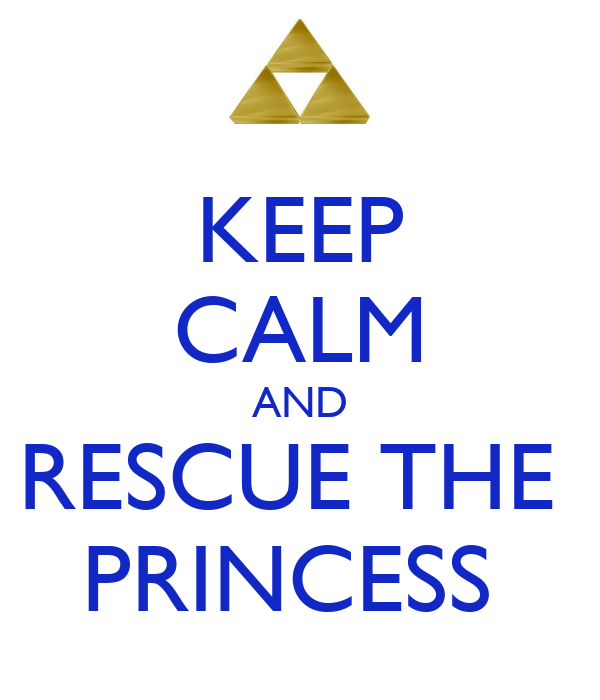 KEEP CALM AND RESCUE THE  PRINCESS