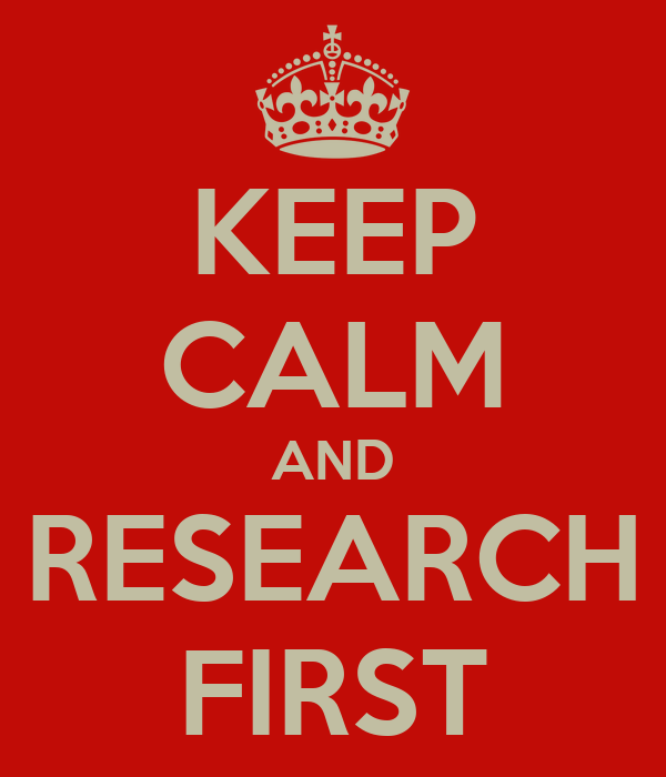 KEEP CALM AND RESEARCH FIRST