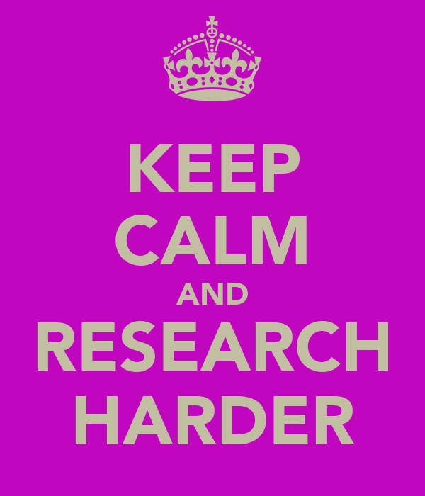 KEEP CALM AND RESEARCH HARDER