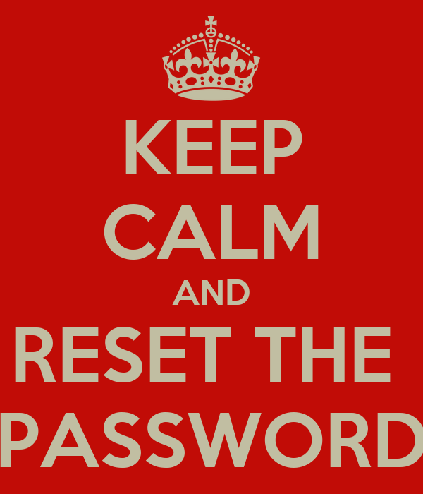 KEEP CALM AND RESET THE  PASSWORD