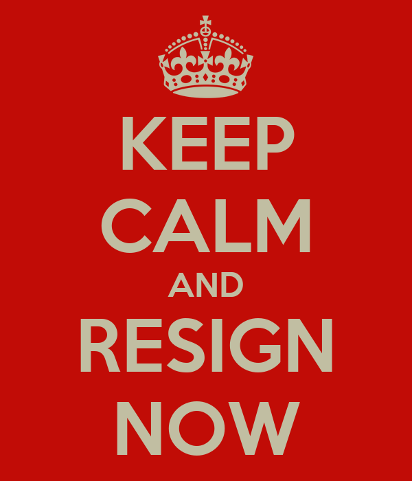 KEEP CALM AND RESIGN NOW