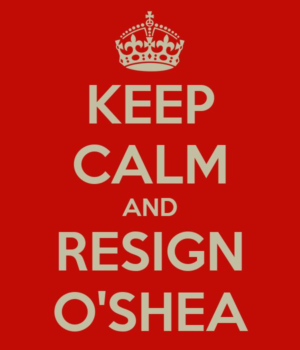 KEEP CALM AND RESIGN O'SHEA