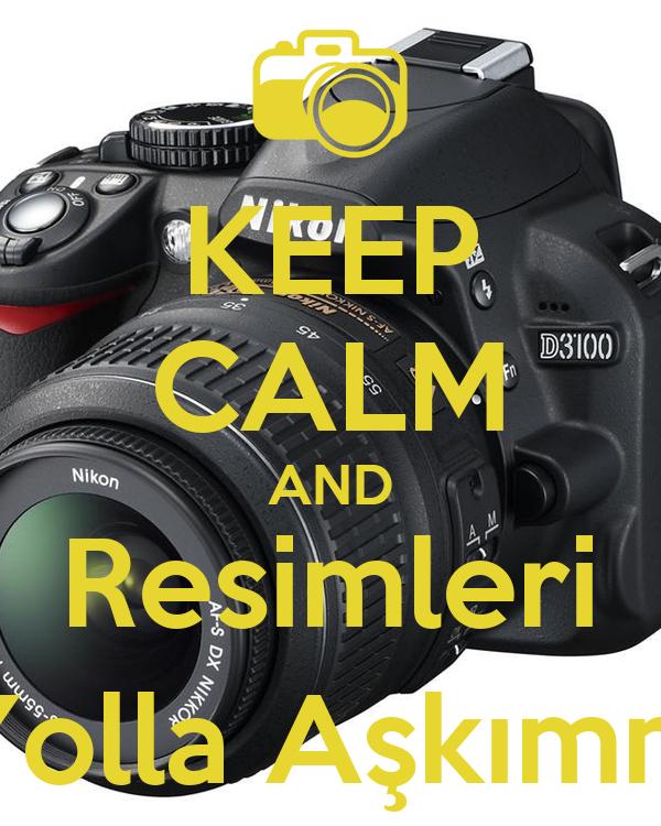 KEEP CALM AND Resimleri Yolla Aşkımm