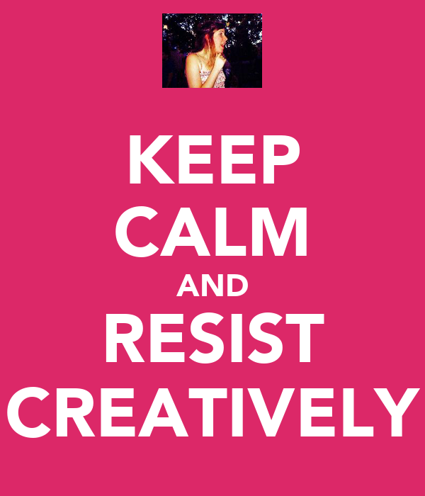 KEEP CALM AND RESIST CREATIVELY