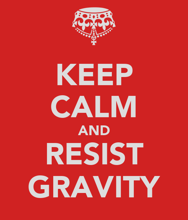 KEEP CALM AND RESIST GRAVITY