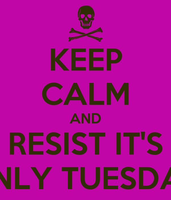 KEEP CALM AND RESIST IT'S ONLY TUESDAY