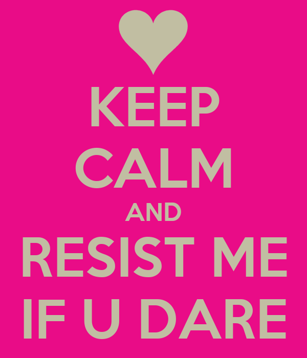 KEEP CALM AND RESIST ME IF U DARE