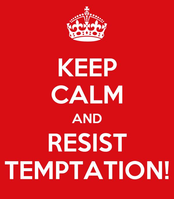 KEEP CALM AND RESIST TEMPTATION!