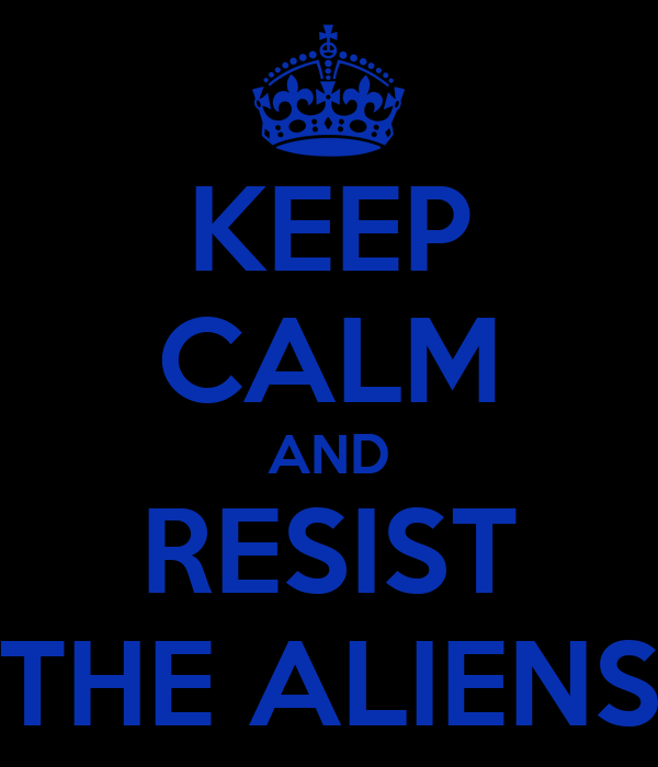 KEEP CALM AND RESIST THE ALIENS