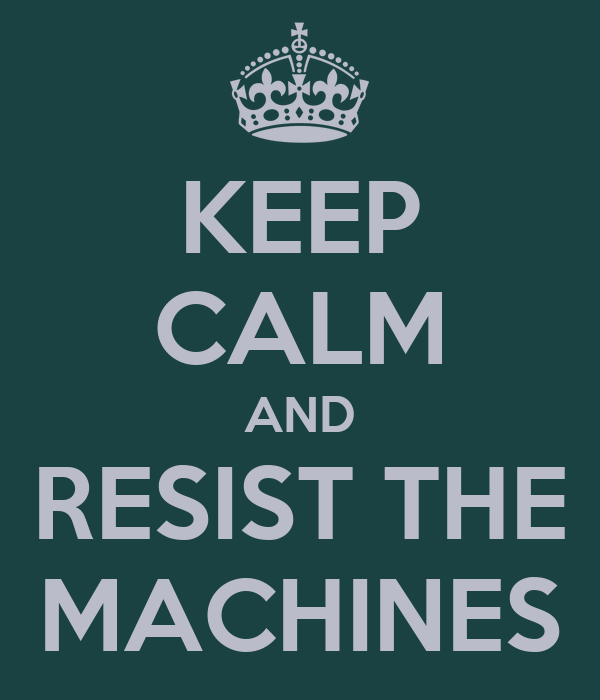 KEEP CALM AND RESIST THE MACHINES