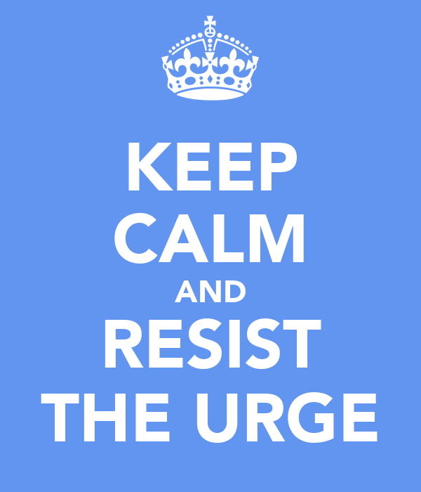 KEEP CALM AND RESIST THE URGE