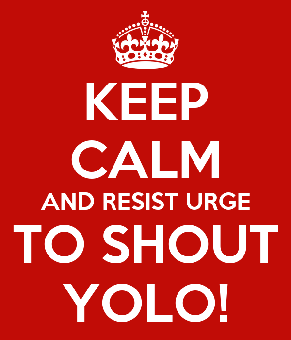 KEEP CALM AND RESIST URGE TO SHOUT YOLO!