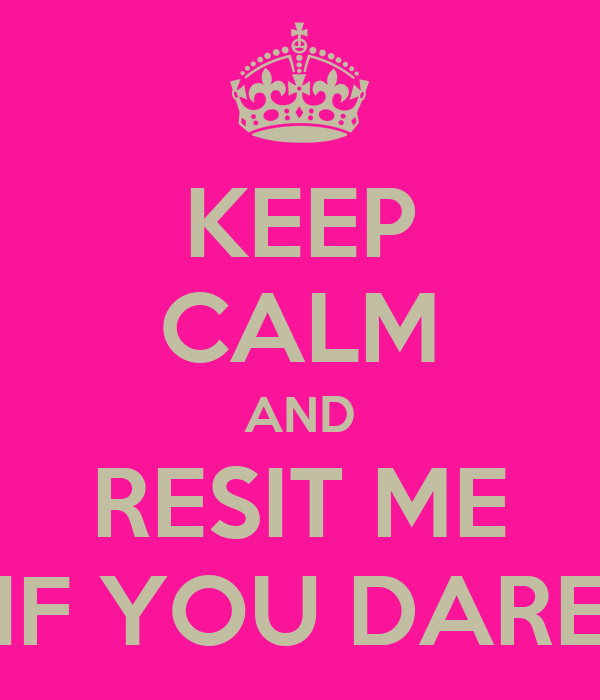 KEEP CALM AND RESIT ME IF YOU DARE