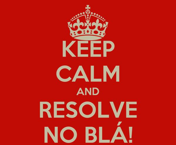 KEEP CALM AND RESOLVE NO BLÁ!