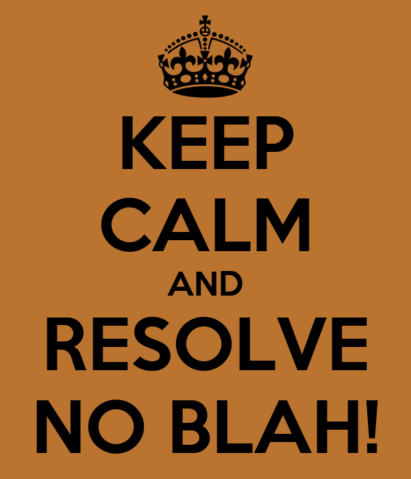 KEEP CALM AND RESOLVE NO BLAH!