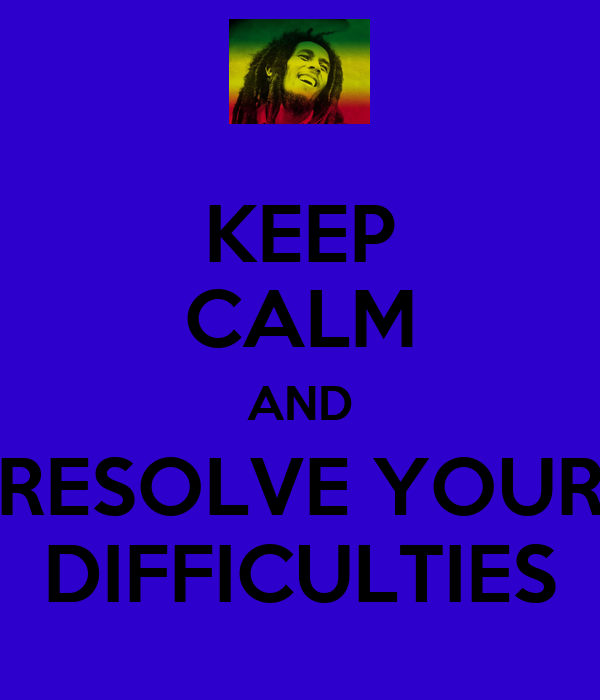 KEEP CALM AND RESOLVE YOUR DIFFICULTIES