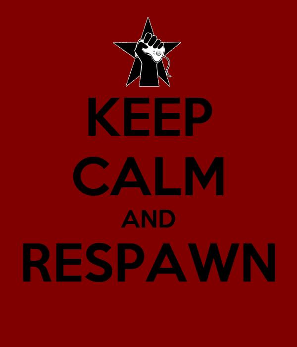 KEEP CALM AND RESPAWN
