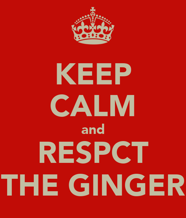 KEEP CALM and RESPCT THE GINGER
