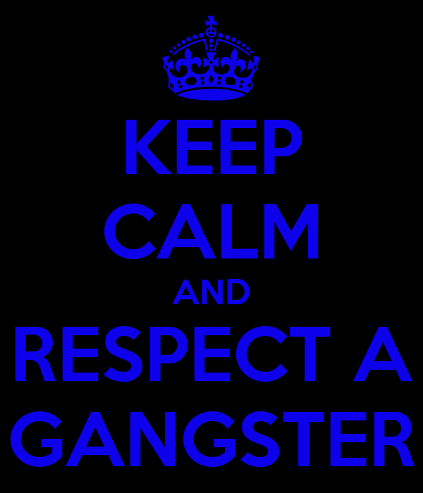 KEEP CALM AND RESPECT A GANGSTER