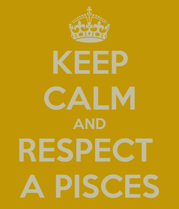 KEEP CALM AND RESPECT  A PISCES
