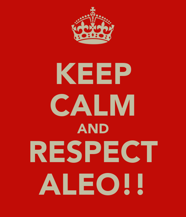 KEEP CALM AND RESPECT ALEO!!
