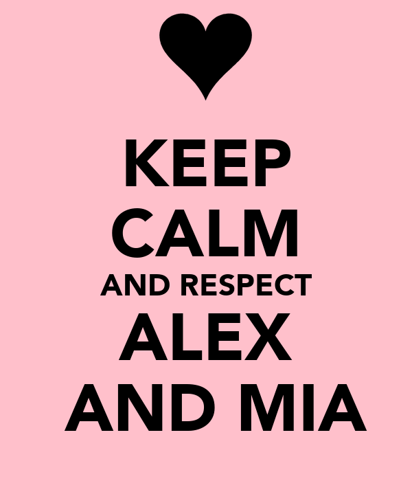 KEEP CALM AND RESPECT ALEX  AND MIA