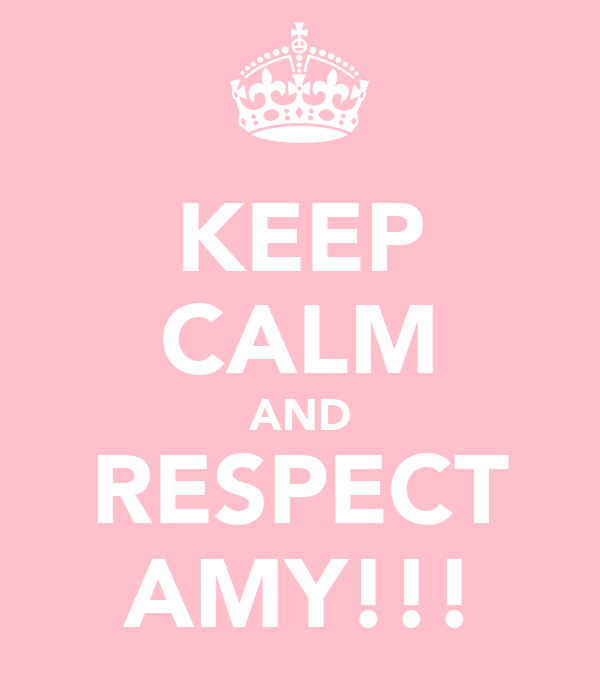 KEEP CALM AND RESPECT AMY!!!