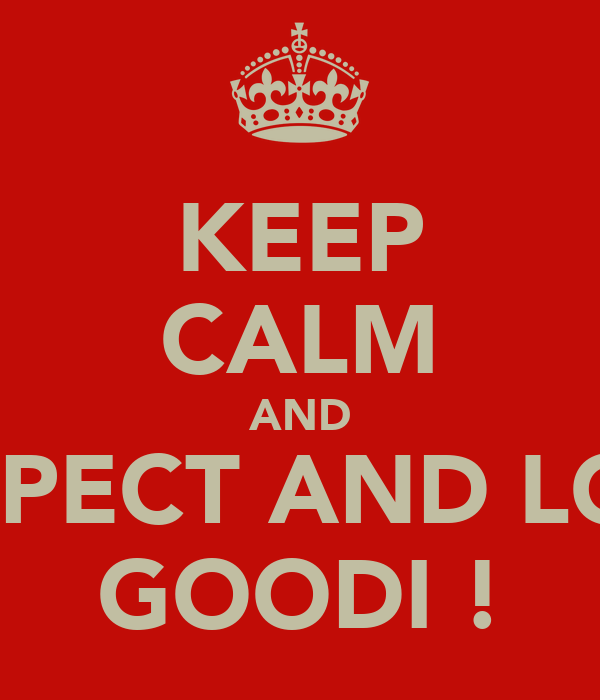 KEEP CALM AND RESPECT AND LOVE GOODI !