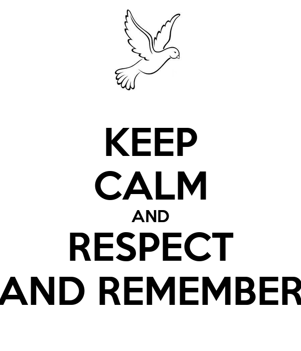 KEEP CALM AND RESPECT AND REMEMBER