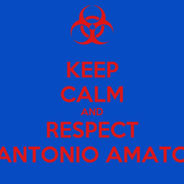 KEEP CALM AND RESPECT ANTONIO AMATO
