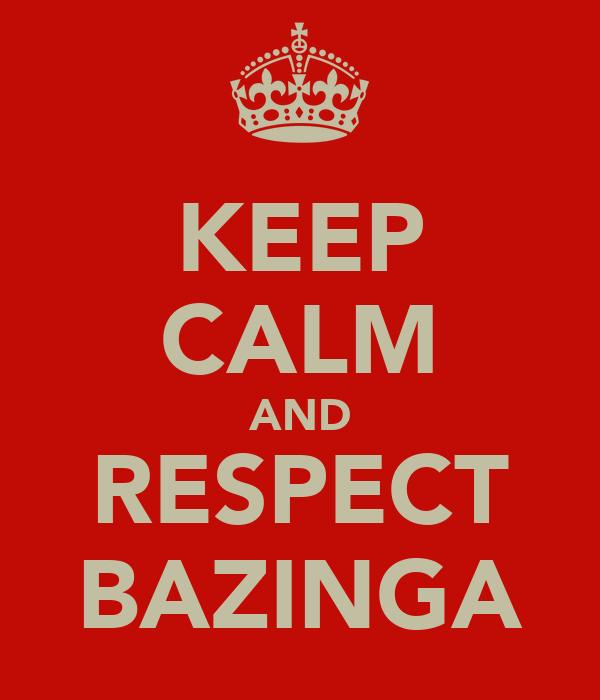 KEEP CALM AND RESPECT BAZINGA