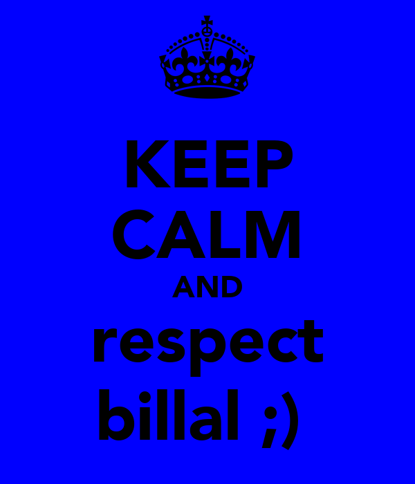 KEEP CALM AND respect billal ;)