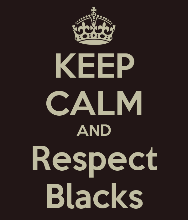 KEEP CALM AND Respect Blacks