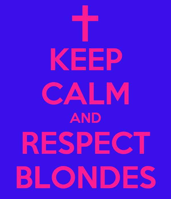 KEEP CALM AND RESPECT BLONDES