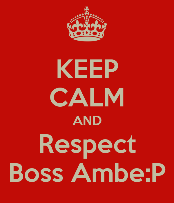 KEEP CALM AND Respect Boss Ambe:P
