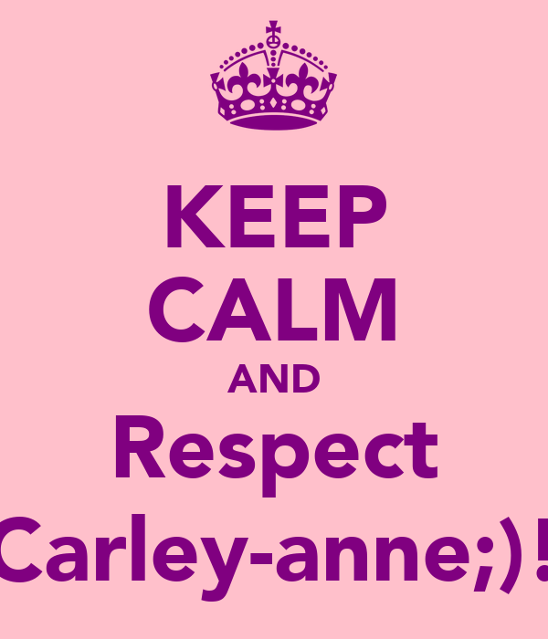 KEEP CALM AND Respect Carley-anne;)!