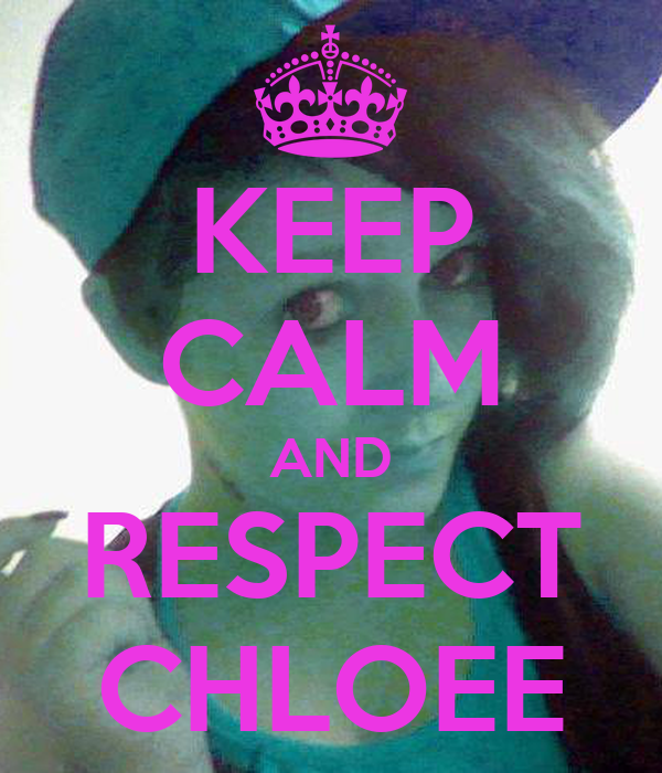 KEEP CALM AND RESPECT CHLOEE