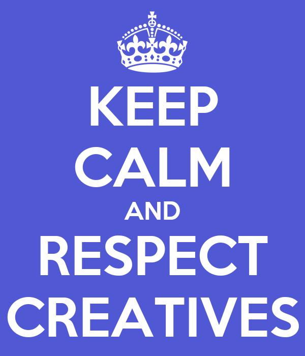 KEEP CALM AND RESPECT CREATIVES