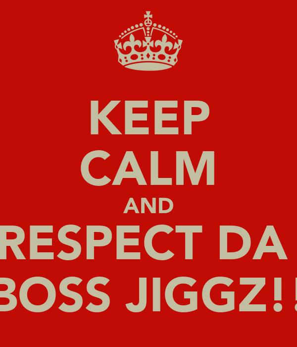 KEEP CALM AND RESPECT DA  BOSS JIGGZ!!