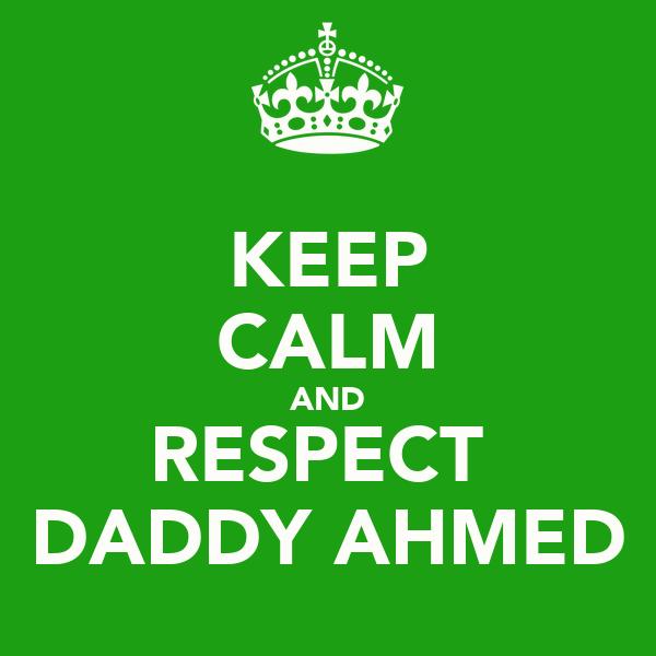 KEEP CALM AND RESPECT  DADDY AHMED