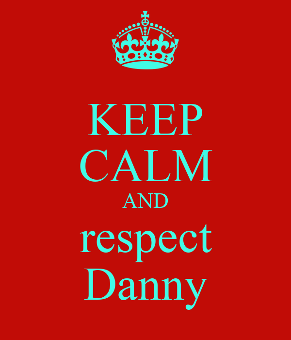 KEEP CALM AND respect Danny