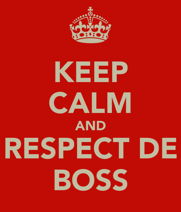 KEEP CALM AND RESPECT DE BOSS