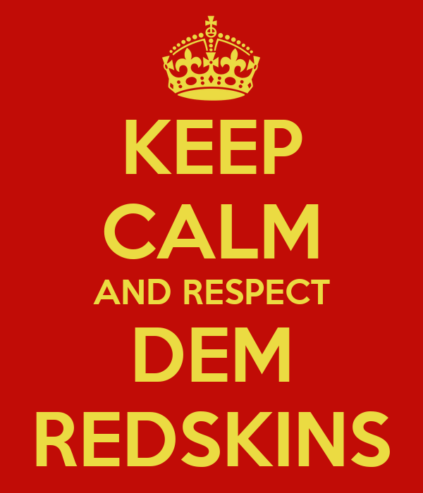 KEEP CALM AND RESPECT DEM REDSKINS