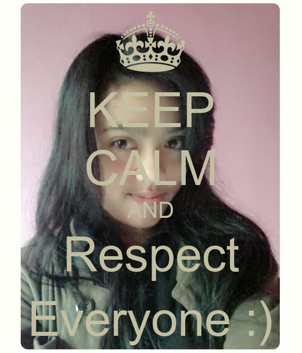 KEEP CALM AND Respect Everyone :)