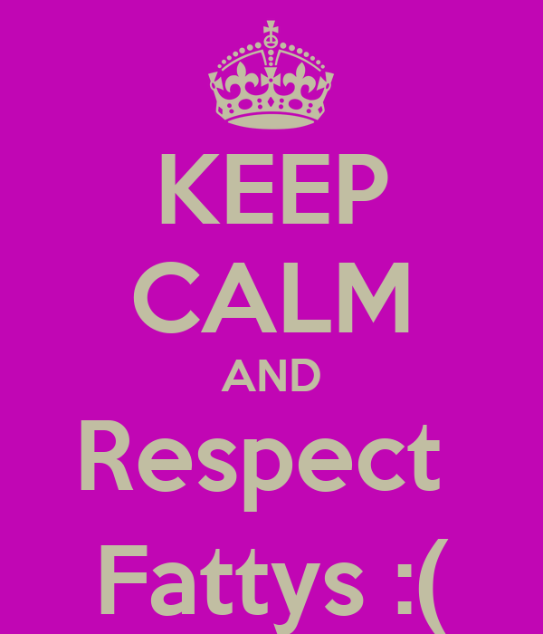 KEEP CALM AND Respect  Fattys :(